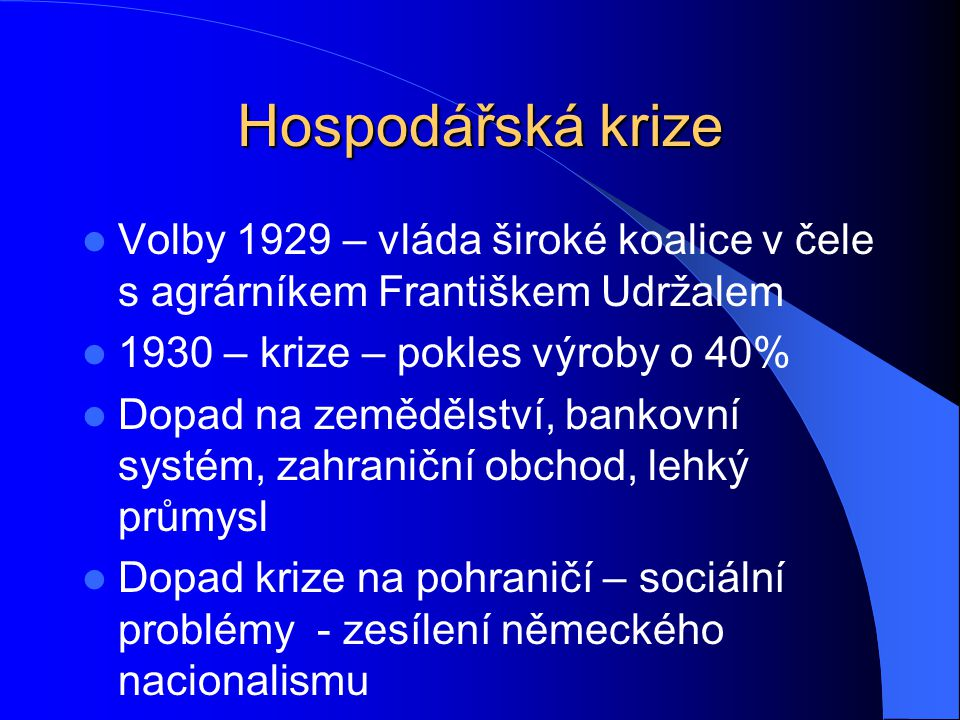 Hospodářská krize Volby 1929 – vláda široké koalice v čele s agrárníkem Františkem Udržalem. 1930 – krize – pokles výroby o 40%