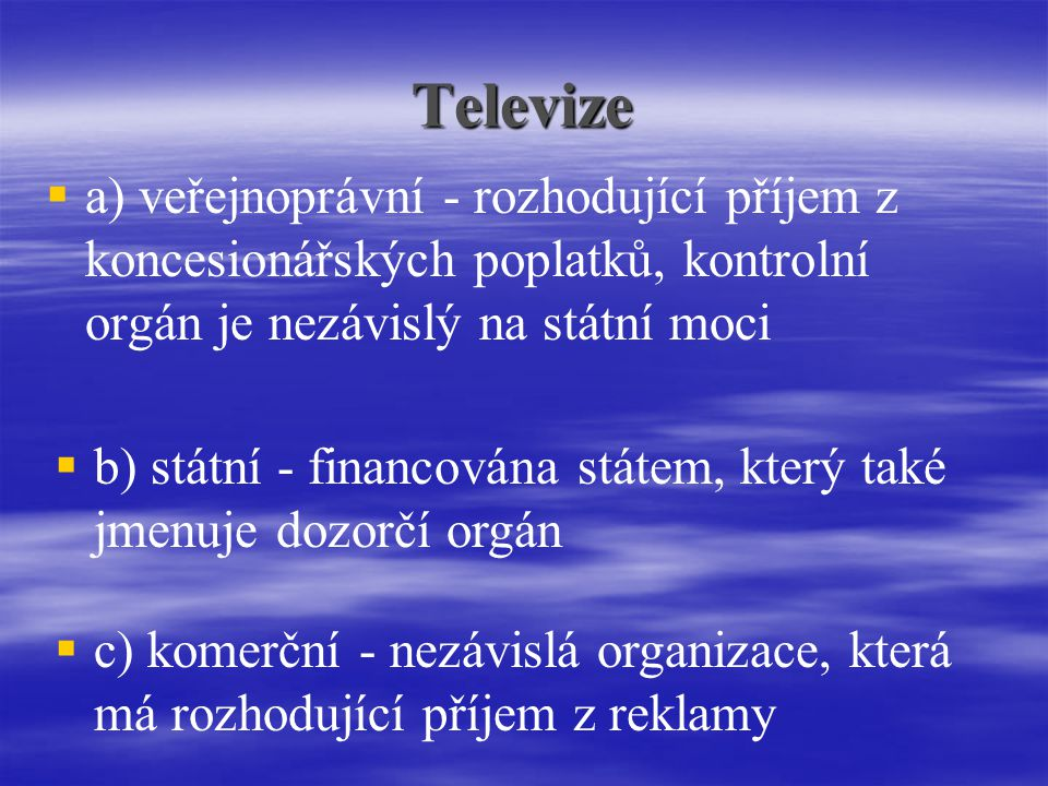 Televize a) veřejnoprávní - rozhodující příjem z koncesionářských poplatků, kontrolní orgán je nezávislý na státní moci.
