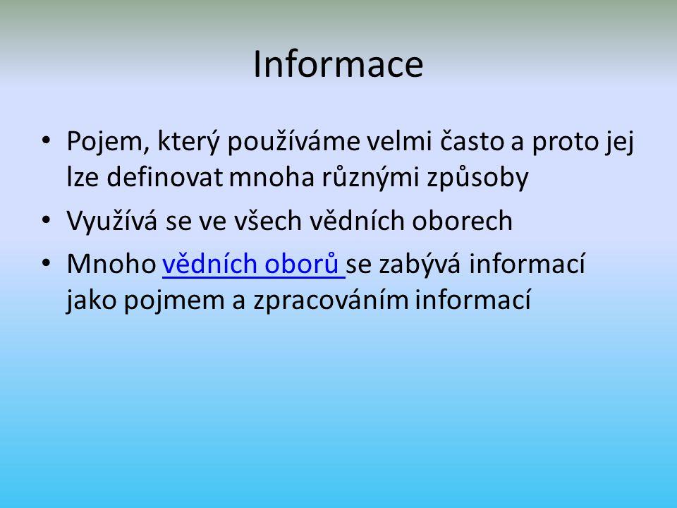 Informace Pojem, který používáme velmi často a proto jej lze definovat mnoha různými způsoby. Využívá se ve všech vědních oborech.