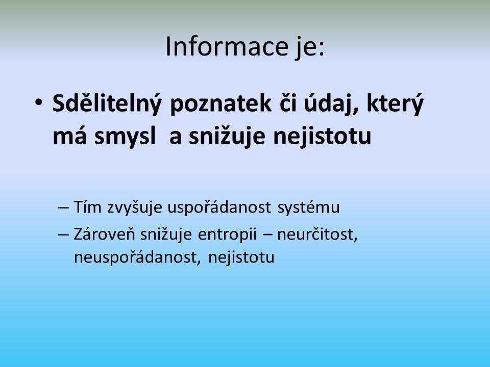 Informace je: Sdělitelný poznatek či údaj, který má smysl a snižuje nejistotu. Tím zvyšuje uspořádanost systému.