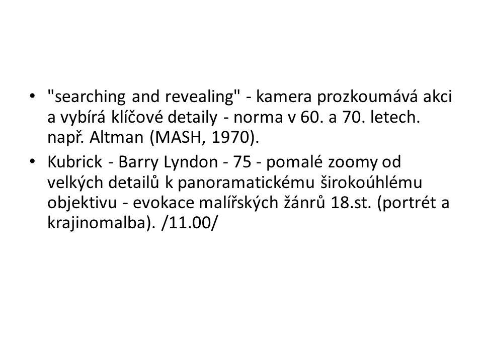 searching and revealing - kamera prozkoumává akci a vybírá klíčové detaily - norma v 60. a 70. letech. např. Altman (MASH, 1970).