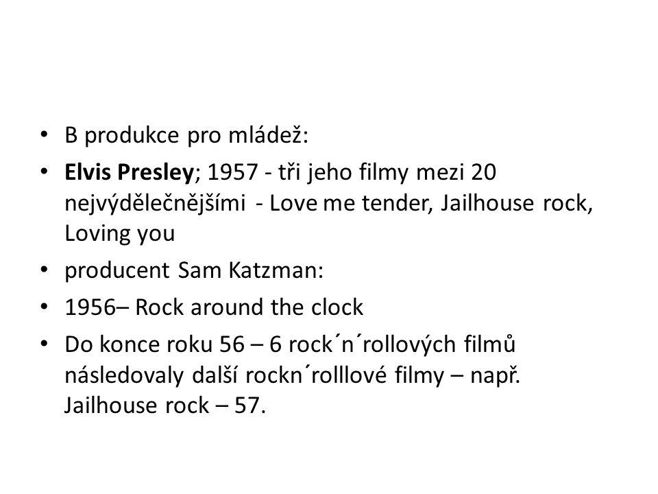 B produkce pro mládež: Elvis Presley; 1957 - tři jeho filmy mezi 20 nejvýdělečnějšími - Love me tender, Jailhouse rock, Loving you.