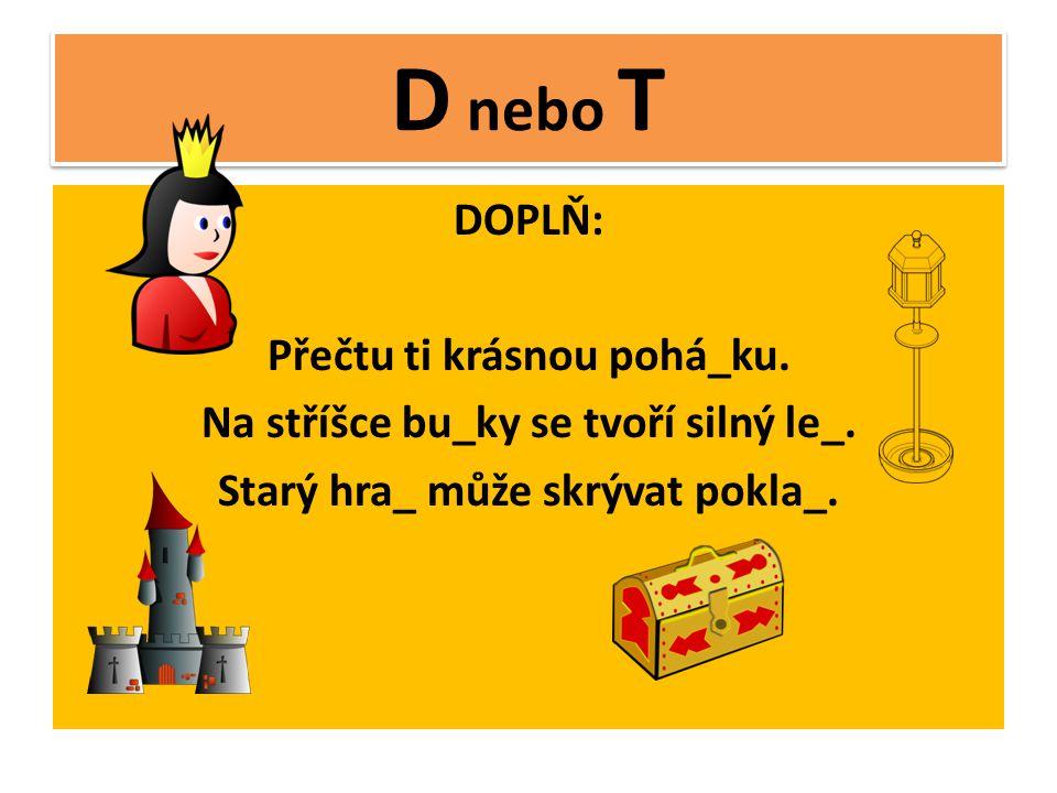 D nebo T DOPLŇ: Přečtu ti krásnou pohá_ku. Na stříšce bu_ky se tvoří silný le_.