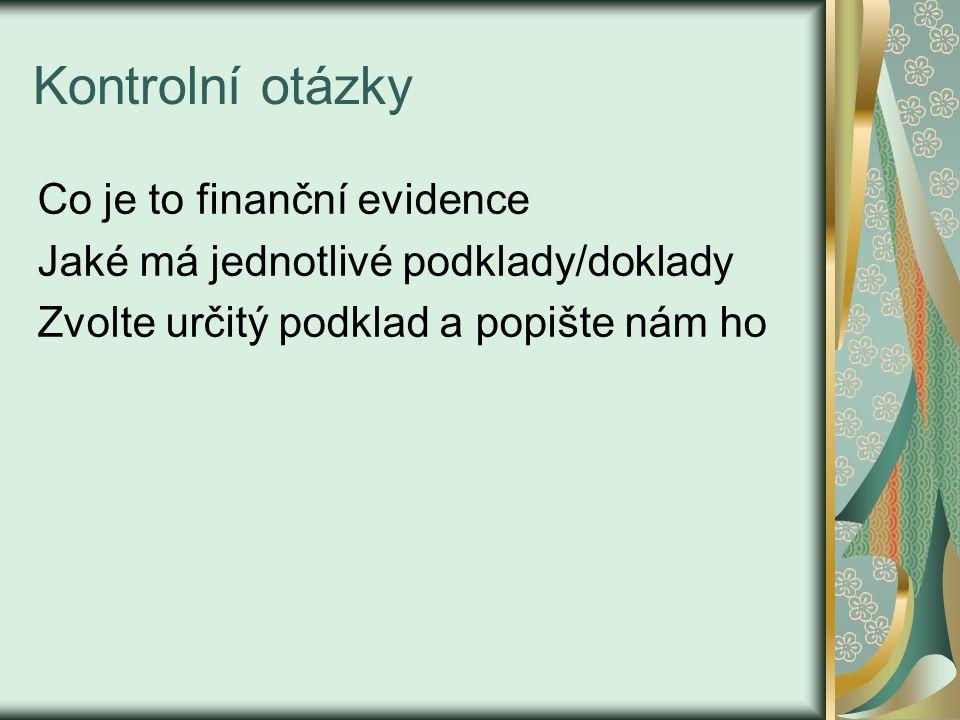 Kontrolní otázky Co je to finanční evidence Jaké má jednotlivé podklady/doklady Zvolte určitý podklad a popište nám ho