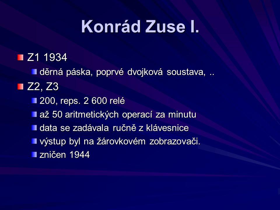 Konrád Zuse I. Z1 1934. děrná páska, poprvé dvojková soustava, .. Z2, Z3. 200, reps. 2 600 relé.