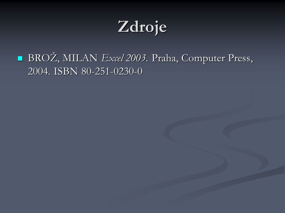 Zdroje BROŽ, MILAN Excel 2003. Praha, Computer Press, 2004. ISBN 80-251-0230-0