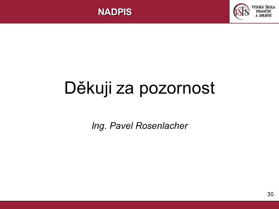 NADPIS Děkuji za pozornost Ing. Pavel Rosenlacher 30.