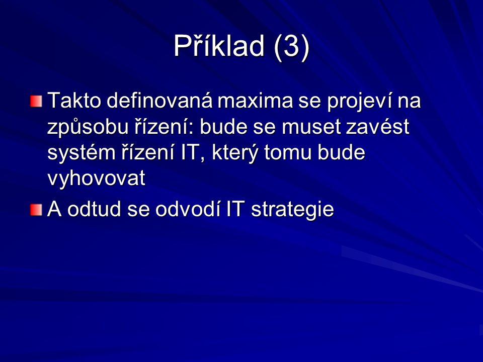 Příklad (3) Takto definovaná maxima se projeví na způsobu řízení: bude se muset zavést systém řízení IT, který tomu bude vyhovovat.