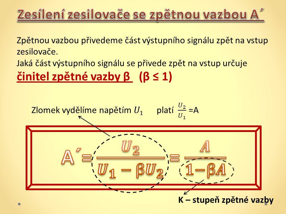 A´= 𝑼 𝟐 𝑼 𝟏 − β 𝑼 𝟐 = 𝑨 𝟏−β𝑨 Zesílení zesilovače se zpětnou vazbou A´