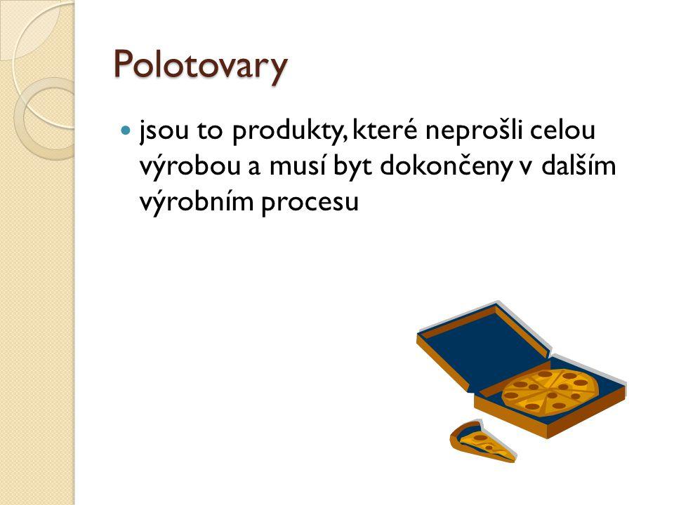 Polotovary jsou to produkty, které neprošli celou výrobou a musí byt dokončeny v dalším výrobním procesu.