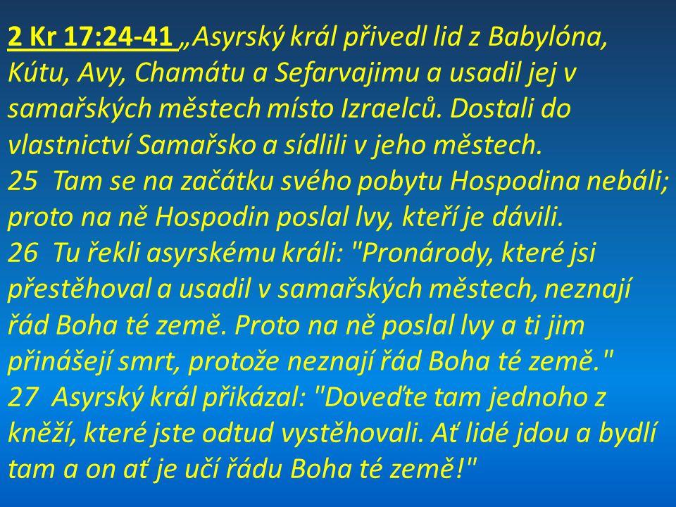 """2 Kr 17:24-41 """"Asyrský král přivedl lid z Babylóna, Kútu, Avy, Chamátu a Sefarvajimu a usadil jej v samařských městech místo Izraelců. Dostali do vlastnictví Samařsko a sídlili v jeho městech."""