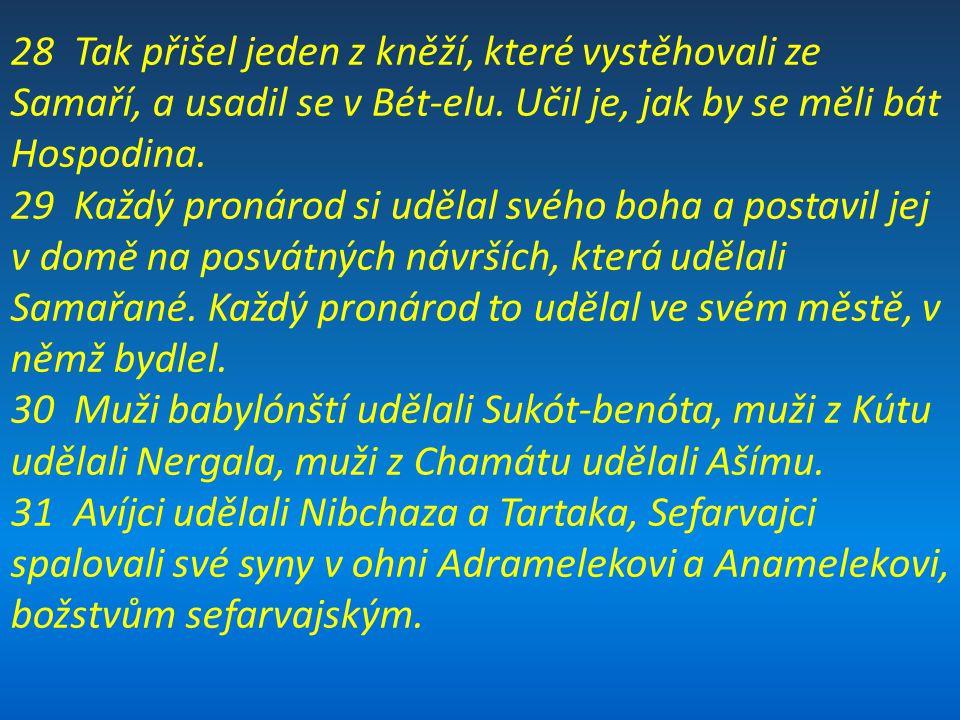 28 Tak přišel jeden z kněží, které vystěhovali ze Samaří, a usadil se v Bét-elu. Učil je, jak by se měli bát Hospodina.