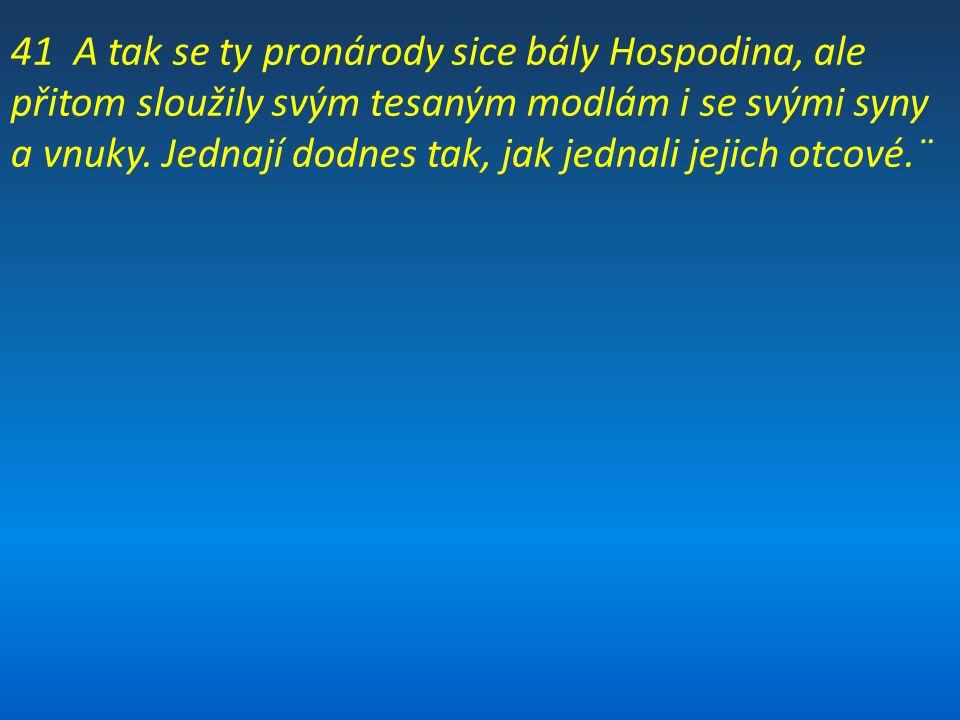 41 A tak se ty pronárody sice bály Hospodina, ale přitom sloužily svým tesaným modlám i se svými syny a vnuky.