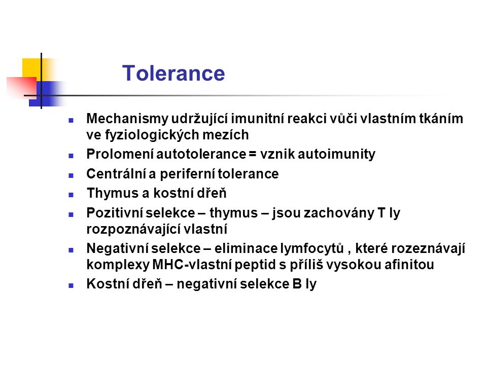 Tolerance Mechanismy udržující imunitní reakci vůči vlastním tkáním ve fyziologických mezích. Prolomení autotolerance = vznik autoimunity.