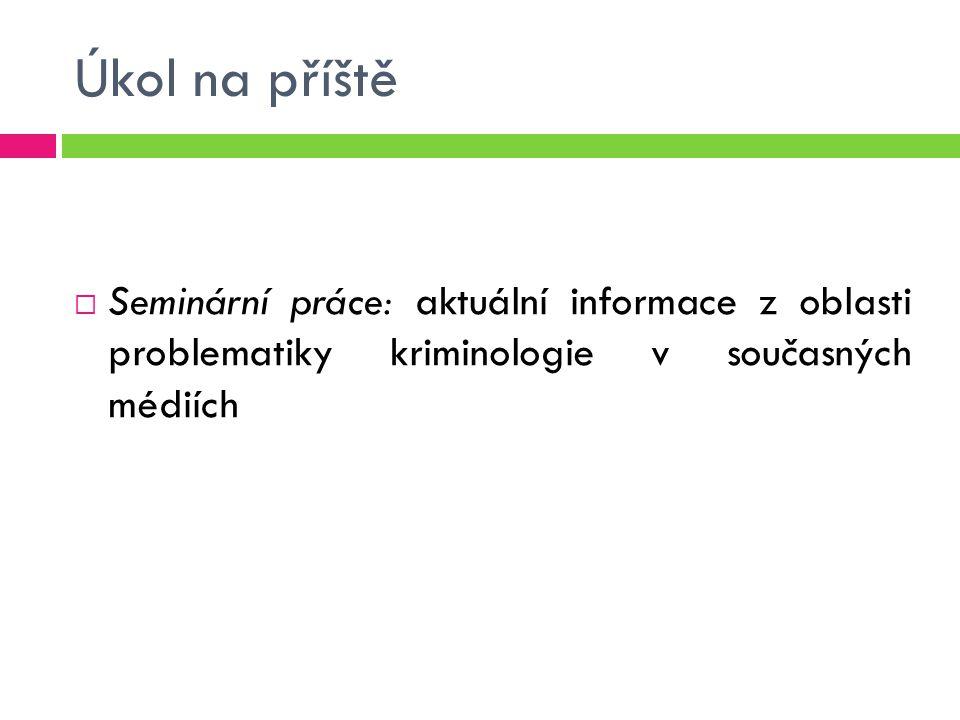 Úkol na příště Seminární práce: aktuální informace z oblasti problematiky kriminologie v současných médiích.