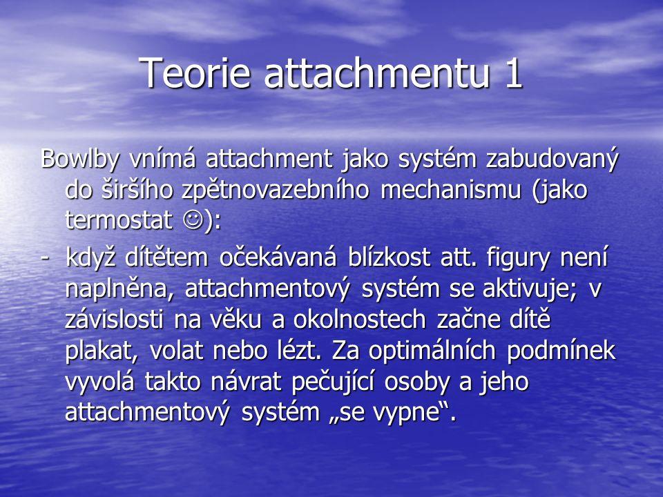 Teorie attachmentu 1 Bowlby vnímá attachment jako systém zabudovaný do širšího zpětnovazebního mechanismu (jako termostat ):