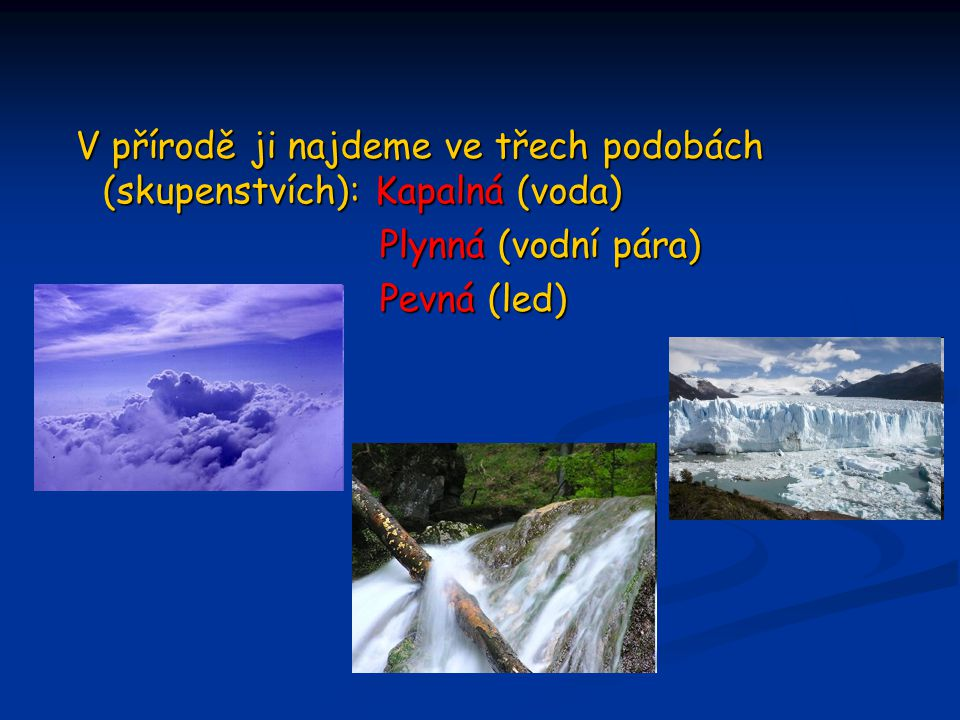 V přírodě ji najdeme ve třech podobách (skupenstvích): Kapalná (voda)