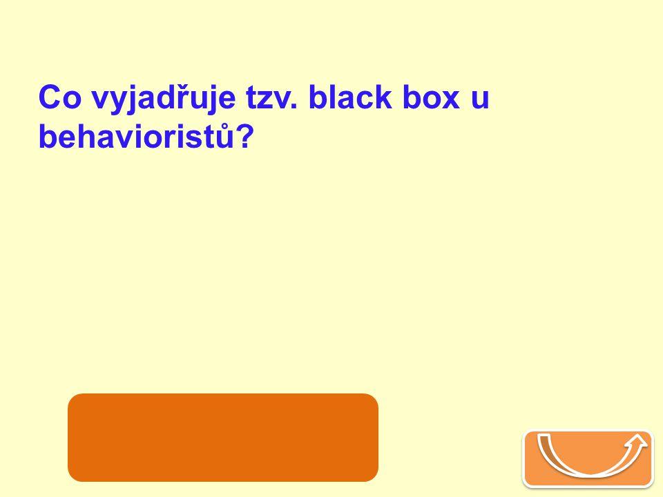 Co vyjadřuje tzv. black box u behavioristů