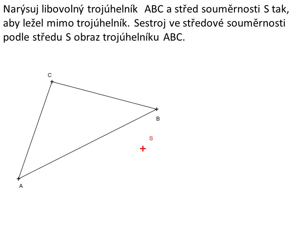 Narýsuj libovolný trojúhelník ABC a střed souměrnosti S tak, aby ležel mimo trojúhelník.