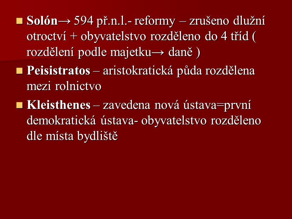 Solón→ 594 př.n.l.- reformy – zrušeno dlužní otroctví + obyvatelstvo rozděleno do 4 tříd ( rozdělení podle majetku→ daně )