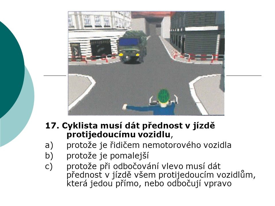 17. Cyklista musí dát přednost v jízdě protijedoucímu vozidlu,