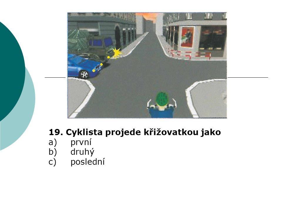 19. Cyklista projede křižovatkou jako a) první b) druhý c) poslední