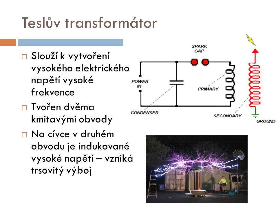 Teslův transformátor Slouží k vytvoření vysokého elektrického napětí vysoké frekvence. Tvořen dvěma kmitavými obvody.