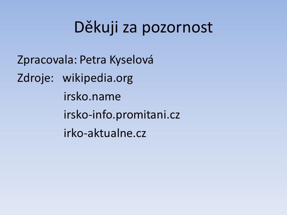Děkuji za pozornost Zpracovala: Petra Kyselová Zdroje: wikipedia.org irsko.name irsko-info.promitani.cz irko-aktualne.cz
