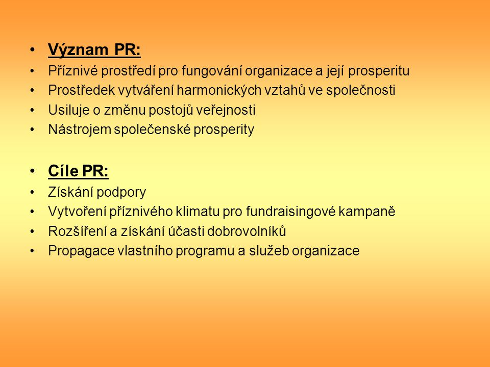 Význam PR: Příznivé prostředí pro fungování organizace a její prosperitu. Prostředek vytváření harmonických vztahů ve společnosti.