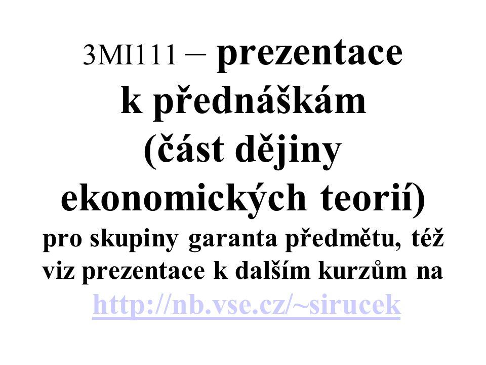 3MI111 – prezentace k přednáškám (část dějiny ekonomických teorií) pro skupiny garanta předmětu, též viz prezentace k dalším kurzům na http://nb.vse.cz/~sirucek