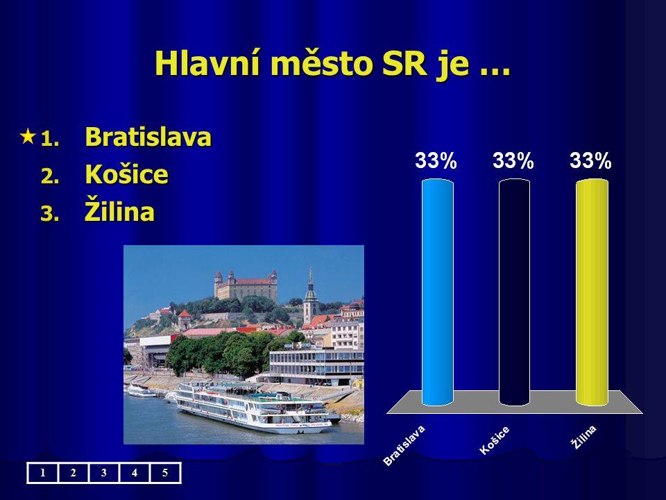 Hlavní město SR je … Bratislava Košice Žilina 1 2 3 4 5