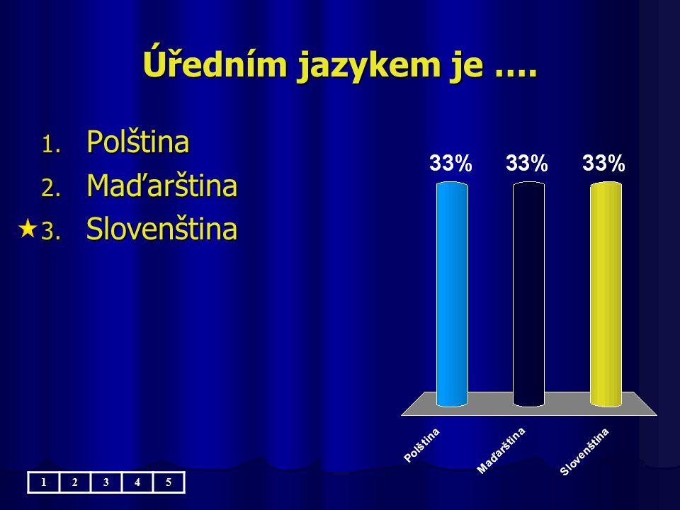 Úředním jazykem je …. Polština Maďarština Slovenština 1 2 3 4 5