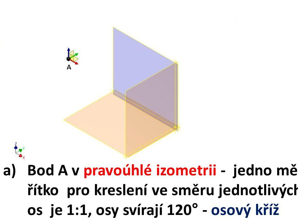 A Bod A v pravoúhlé izometrii - jedno mě-řítko pro kreslení ve směru jednotlivých os je 1:1, osy svírají 120° - osový kříž.