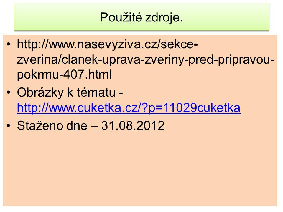 Použité zdroje. http://www.nasevyziva.cz/sekce-zverina/clanek-uprava-zveriny-pred-pripravou-pokrmu-407.html.