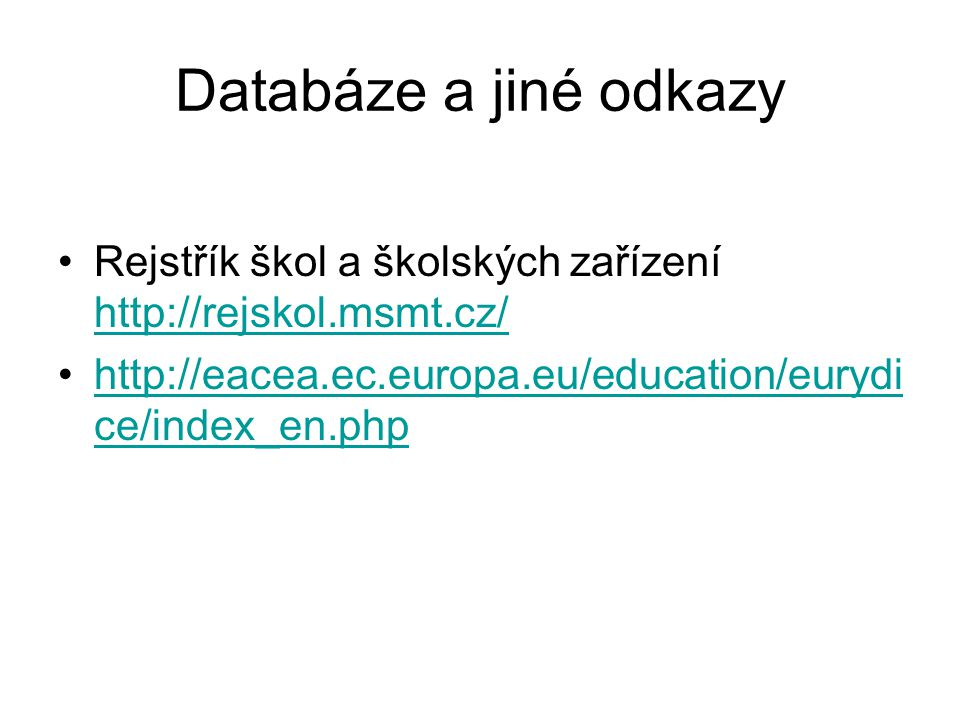 Databáze a jiné odkazy Rejstřík škol a školských zařízení http://rejskol.msmt.cz/ http://eacea.ec.europa.eu/education/eurydice/index_en.php.
