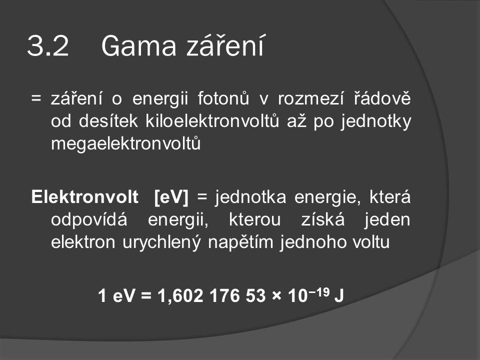 3.2 Gama záření = záření o energii fotonů v rozmezí řádově od desítek kiloelektronvoltů až po jednotky megaelektronvoltů.