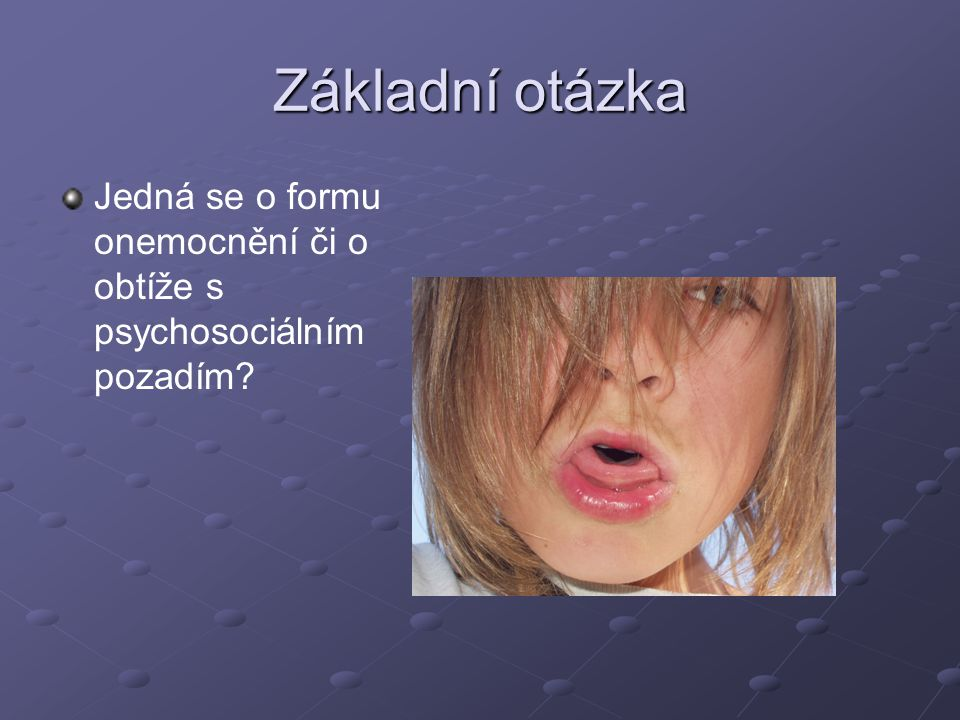 Základní otázka Jedná se o formu onemocnění či o obtíže s psychosociálním pozadím