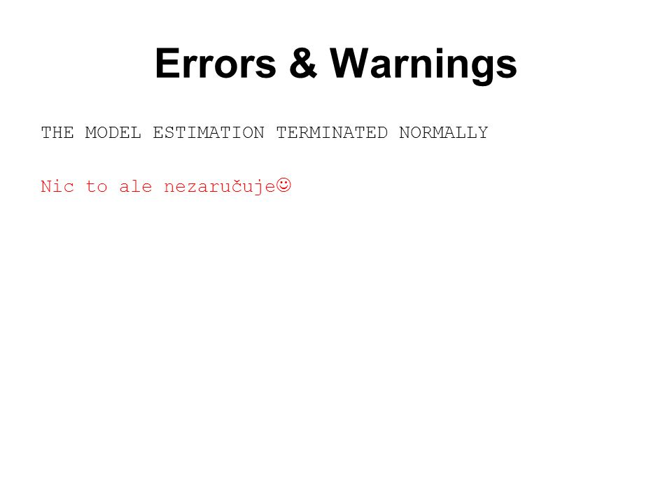 Errors & Warnings THE MODEL ESTIMATION TERMINATED NORMALLY Nic to ale nezaručuje