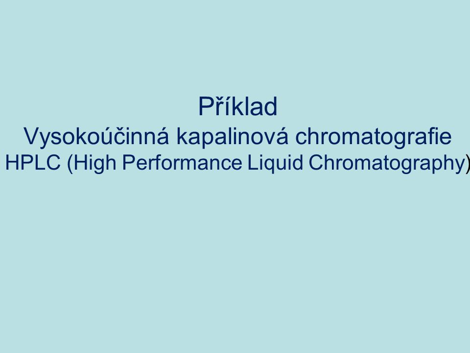 Příklad Vysokoúčinná kapalinová chromatografie HPLC (High Performance Liquid Chromatography)