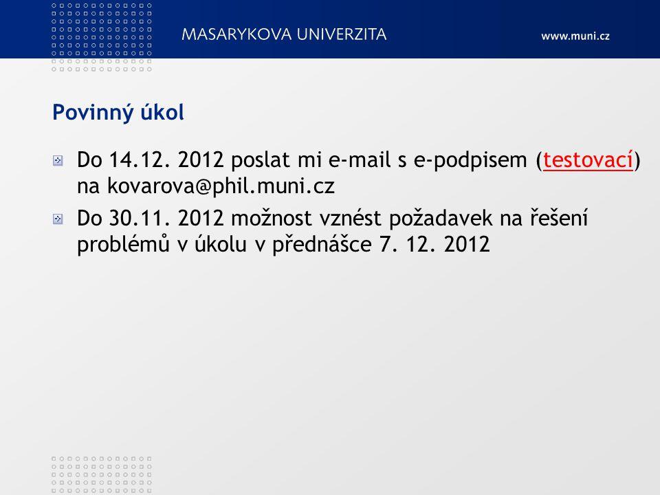 Povinný úkol Do 14.12. 2012 poslat mi e-mail s e-podpisem (testovací) na kovarova@phil.muni.cz.