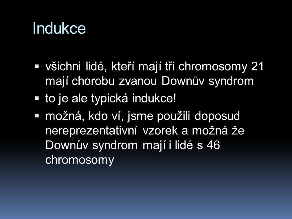 Indukce všichni lidé, kteří mají tři chromosomy 21 mají chorobu zvanou Downův syndrom. to je ale typická indukce!