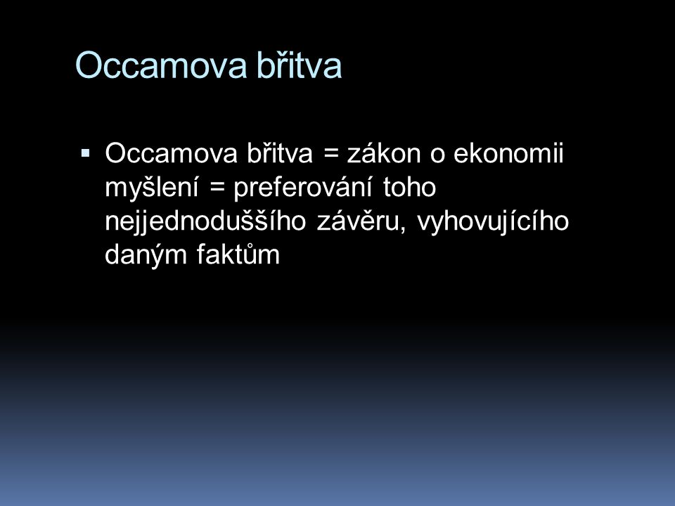 Occamova břitva Occamova břitva = zákon o ekonomii myšlení = preferování toho nejjednoduššího závěru, vyhovujícího daným faktům.