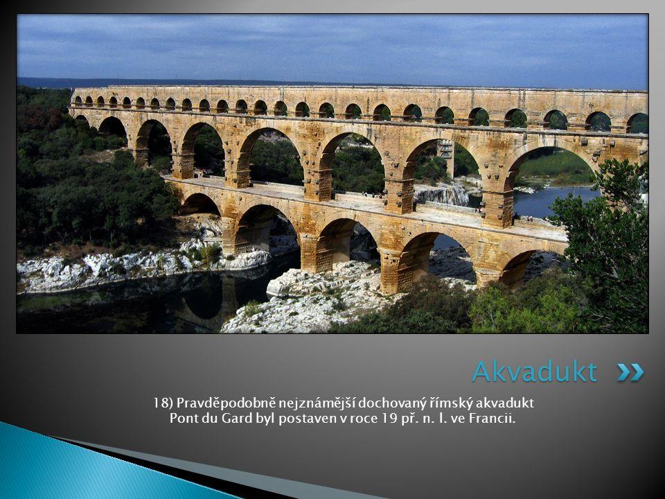 Akvadukt 18) Pravděpodobně nejznámější dochovaný římský akvadukt Pont du Gard byl postaven v roce 19 př.
