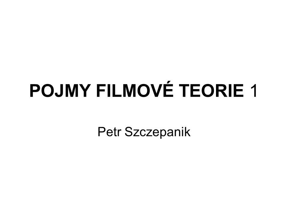 POJMY FILMOVÉ TEORIE 1 Petr Szczepanik