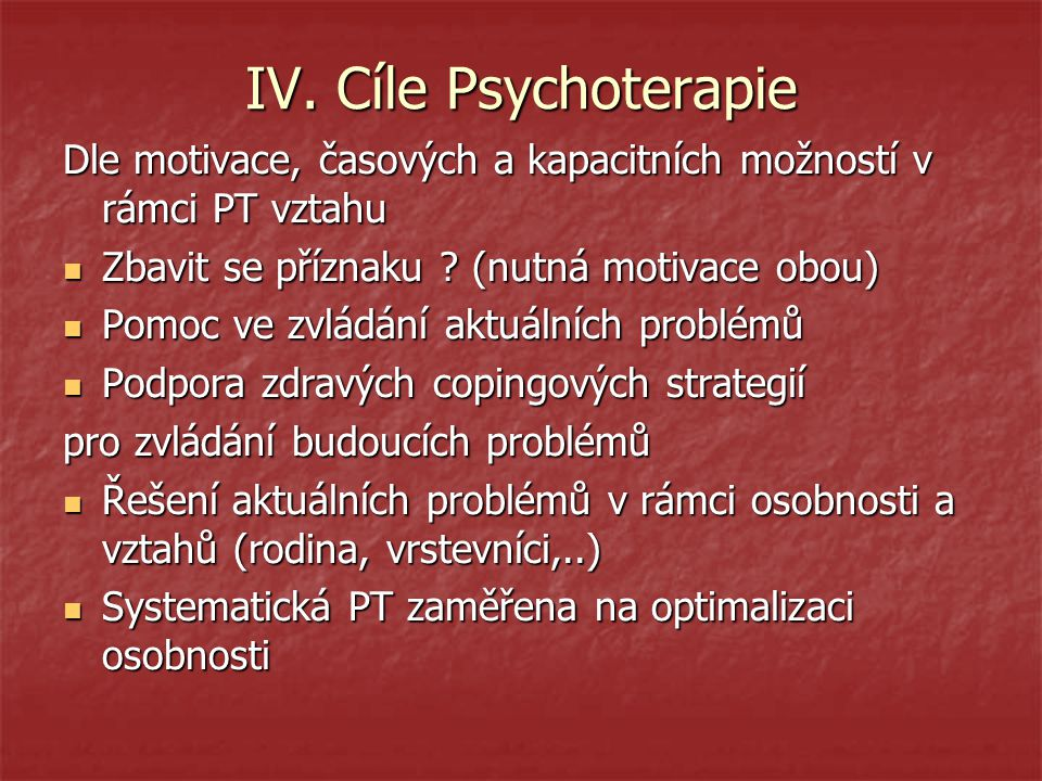 IV. Cíle Psychoterapie Dle motivace, časových a kapacitních možností v rámci PT vztahu. Zbavit se příznaku (nutná motivace obou)