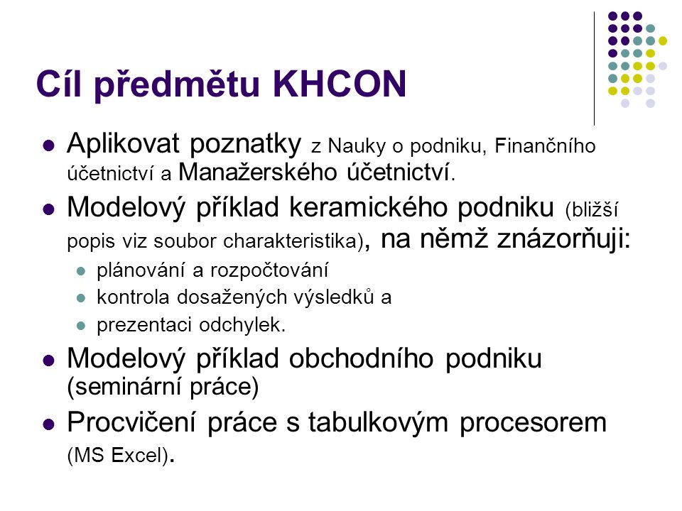 Cíl předmětu KHCON Aplikovat poznatky z Nauky o podniku, Finančního účetnictví a Manažerského účetnictví.