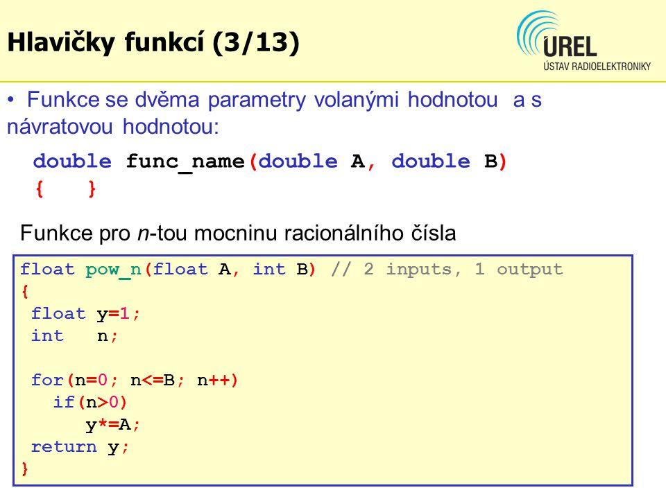 Hlavičky funkcí (3/13) Funkce se dvěma parametry volanými hodnotou a s návratovou hodnotou: double func_name(double A, double B) { }