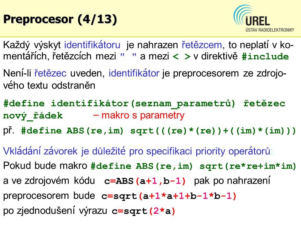 Preprocesor (4/13) Každý výskyt identifikátoru je nahrazen řetězcem, to neplatí v ko-mentářích, řetězcích mezi a mezi < > v direktivě #include.