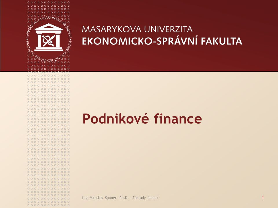 Podnikové finance Ing. Miroslav Sponer, Ph.D. - Základy financí