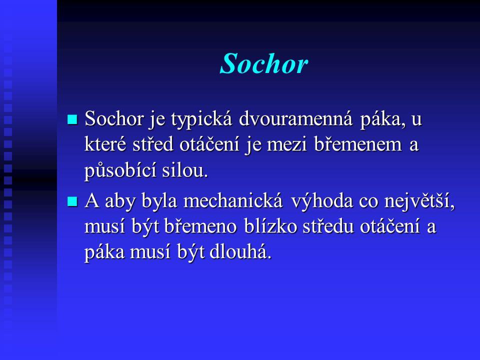 Sochor Sochor je typická dvouramenná páka, u které střed otáčení je mezi břemenem a působící silou.